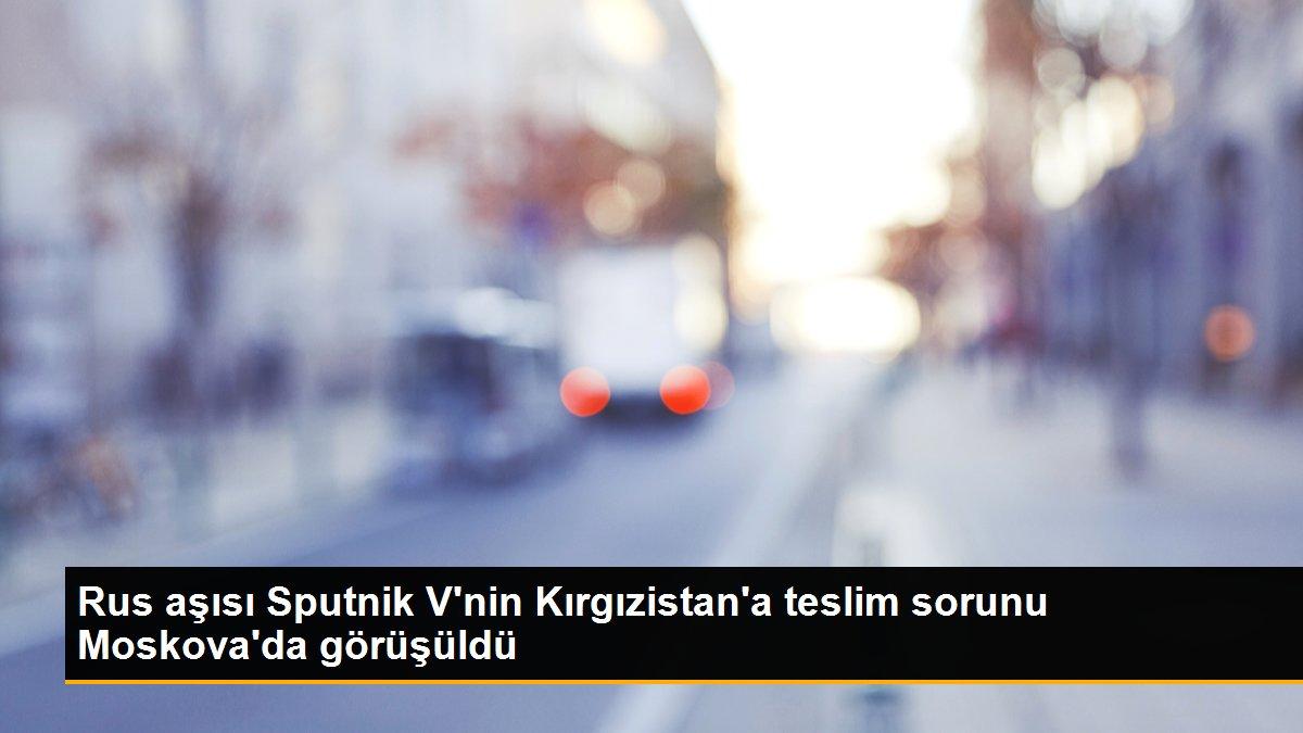 Rus aşısı Sputnik V'nin Kırgızistan'a teslim sorunu Moskova'da görüşüldü