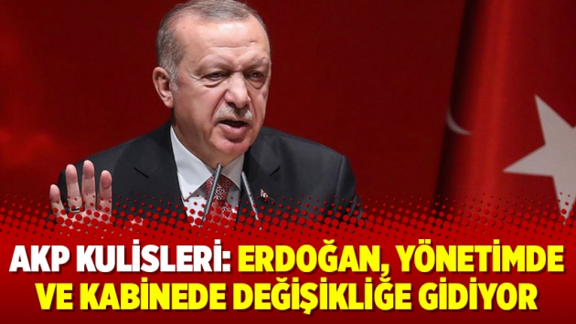 AKP kulisleri: Erdoğan, yönetimde ve kabinede değişikliğe gidiyor