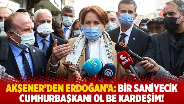 Akşener'den Erdoğan'a: Bir saniyecik Cumhurbaşkanı ol be kardeşim!