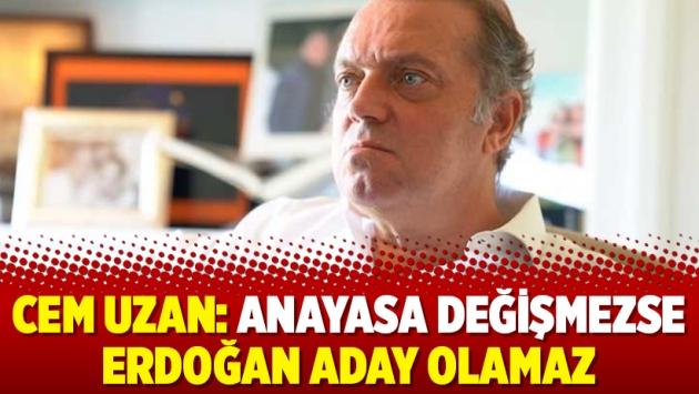 Cem Uzan: Anayasa değişmezse Erdoğan aday olamaz